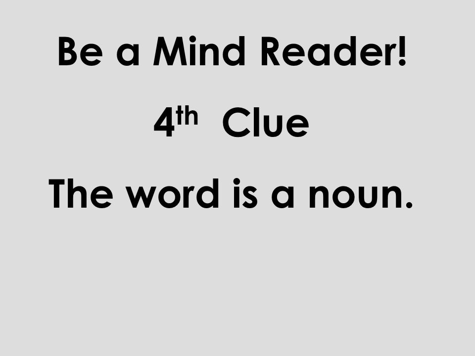 Be a Mind Reader! 4th Clue The word is a noun.