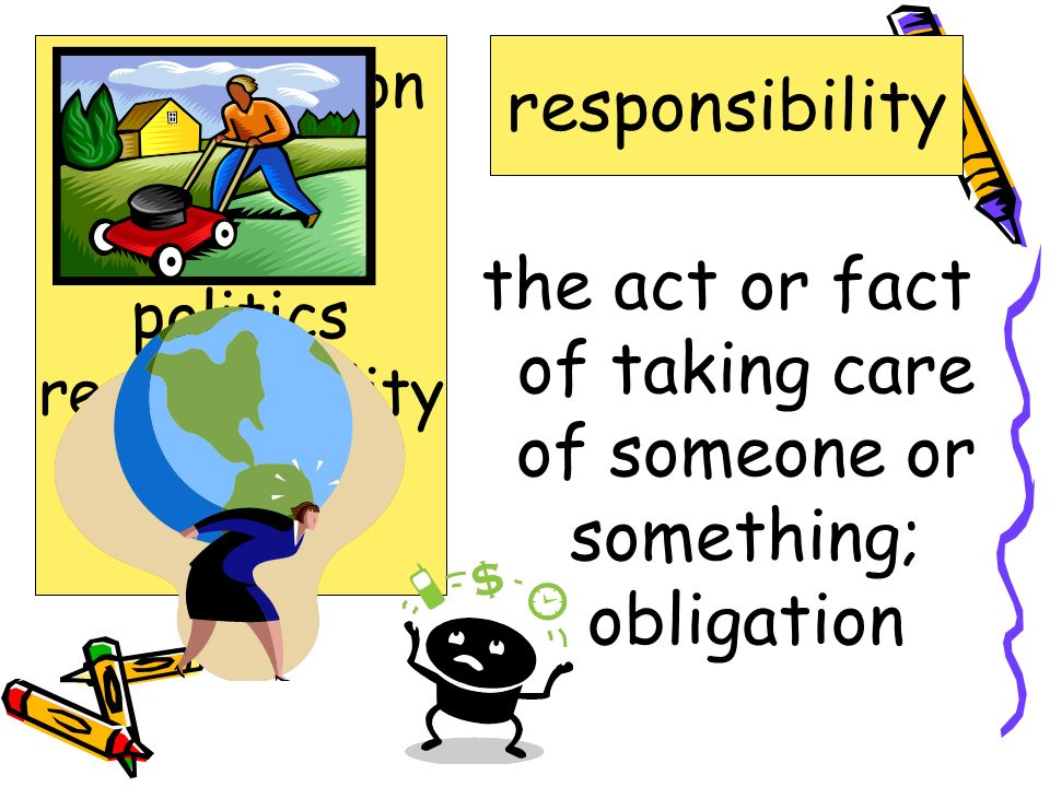 the act or fact of taking care of someone or something; obligation
