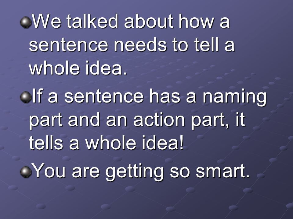 We talked about how a sentence needs to tell a whole idea.