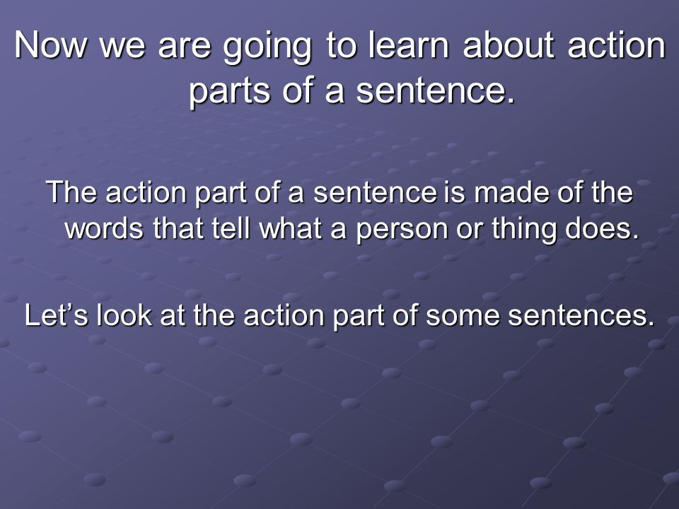 Now we are going to learn about action parts of a sentence.
