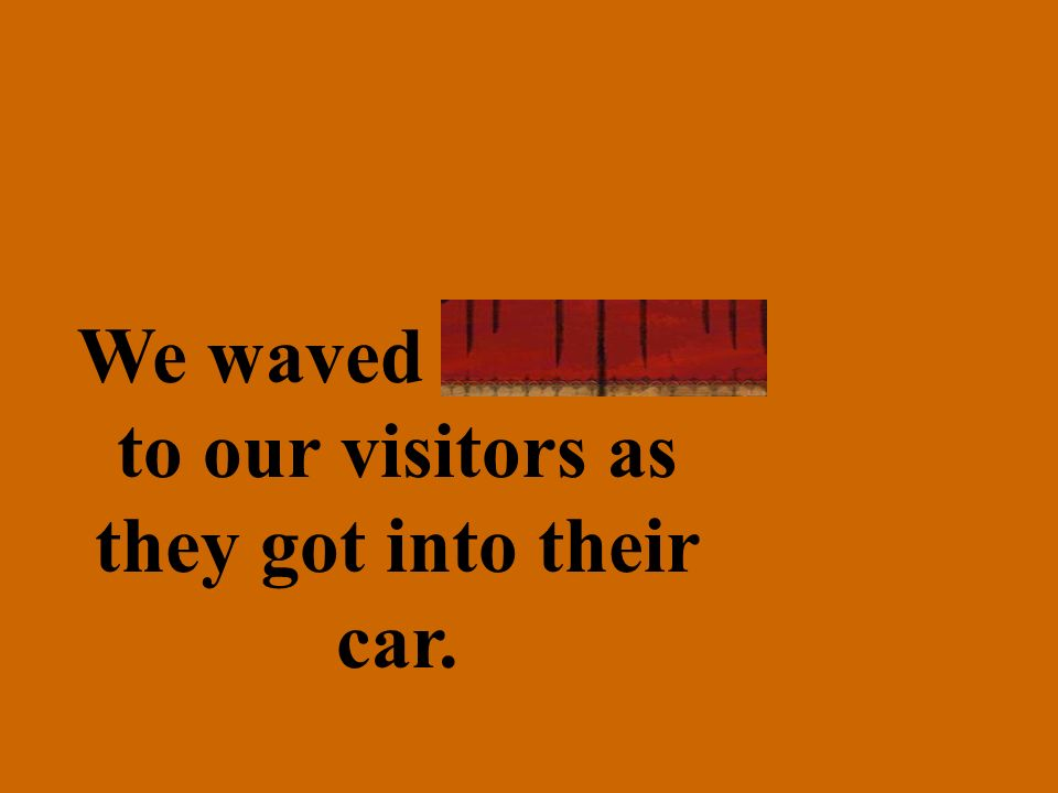 We waved farewell to our visitors as they got into their car.