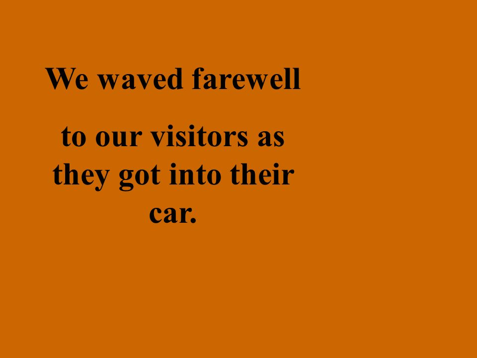 to our visitors as they got into their car.