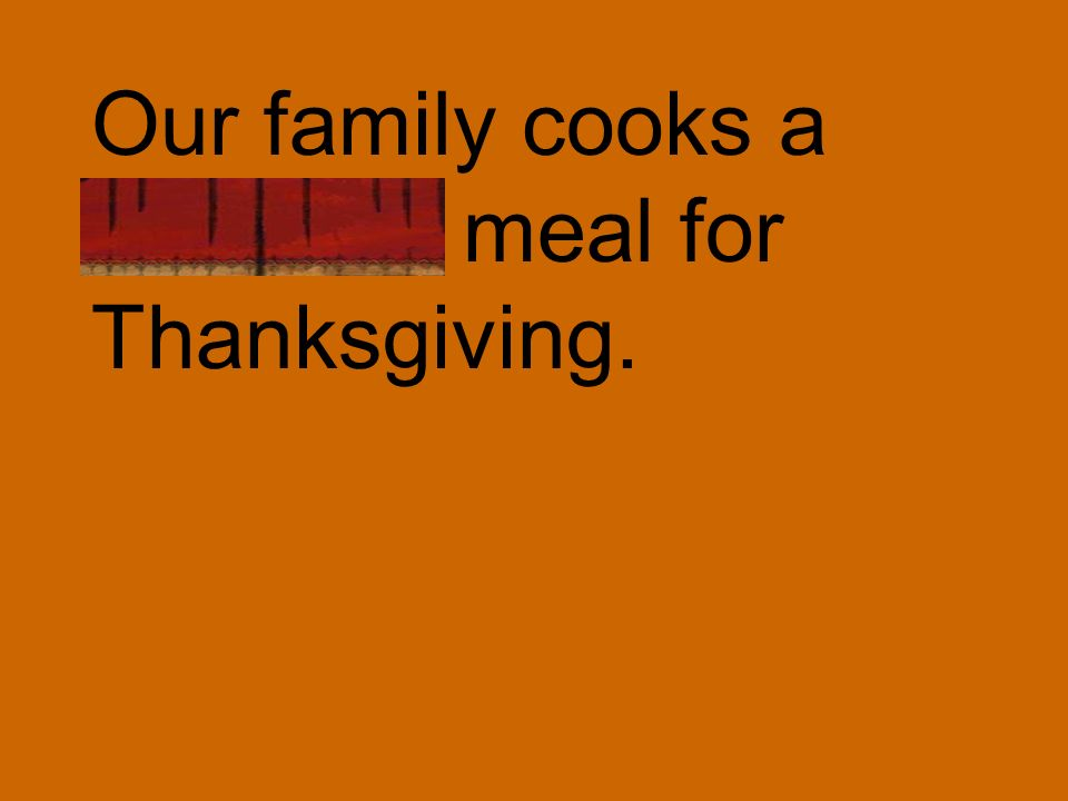 Our family cooks a delicious meal for Thanksgiving.
