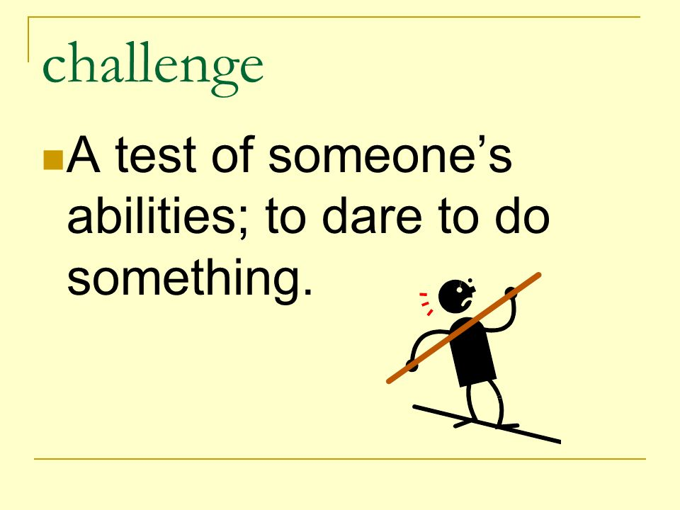 challenge A test of someone's abilities; to dare to do something.