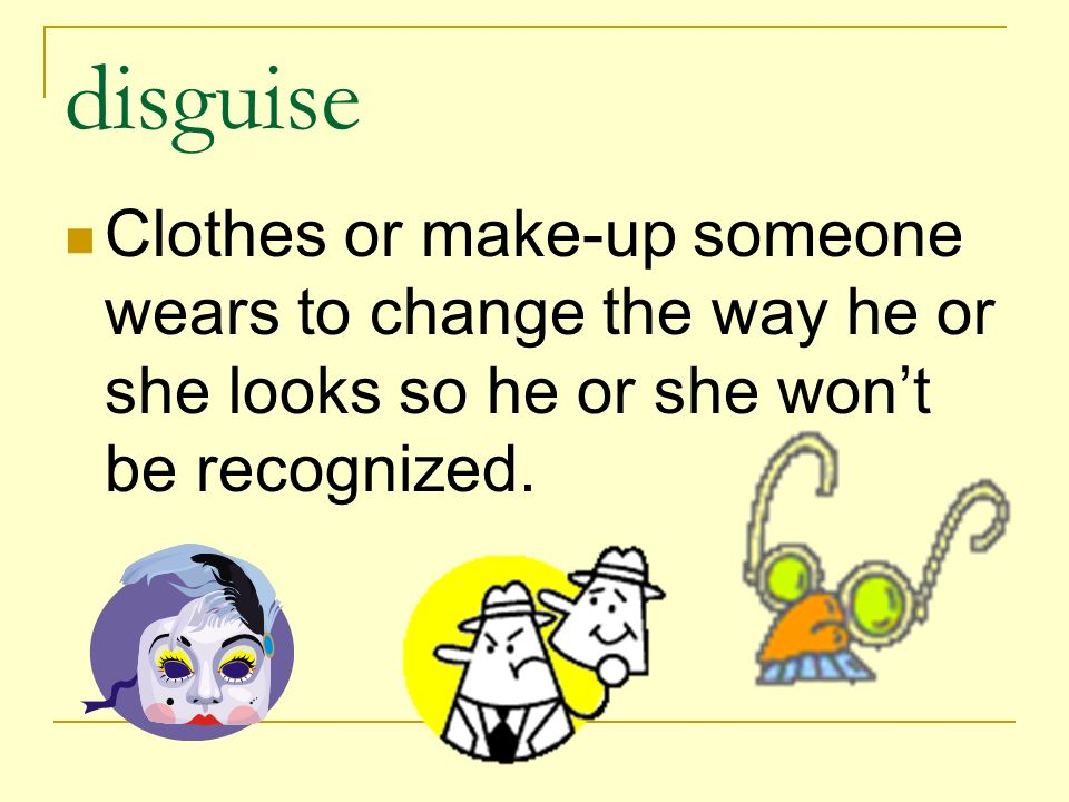 disguise Clothes or make-up someone wears to change the way he or she looks so he or she won't be recognized.