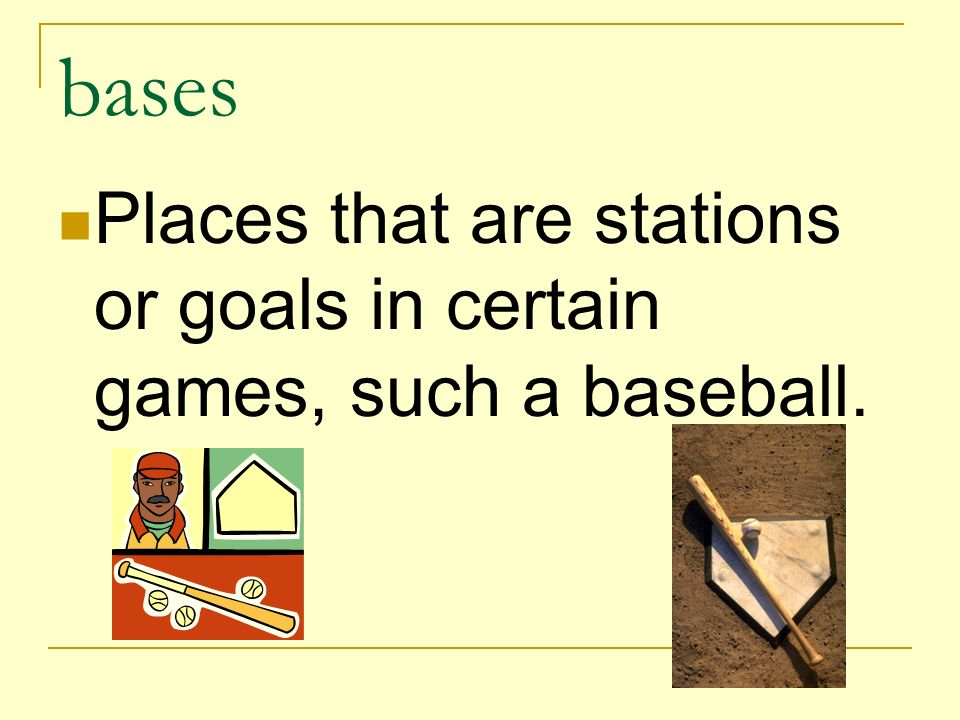 bases Places that are stations or goals in certain games, such a baseball.