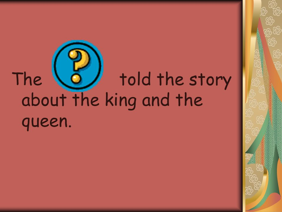 The told the story about the king and the queen.