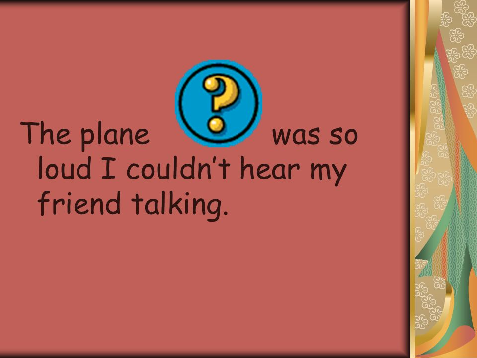 The plane was so loud I couldn't hear my friend talking.