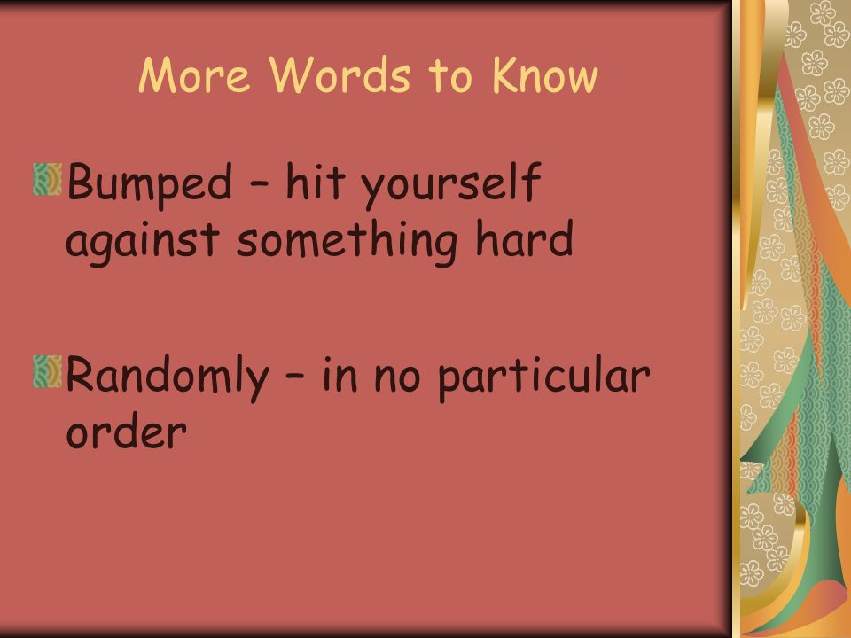 More Words to Know Bumped – hit yourself against something hard Randomly – in no particular order