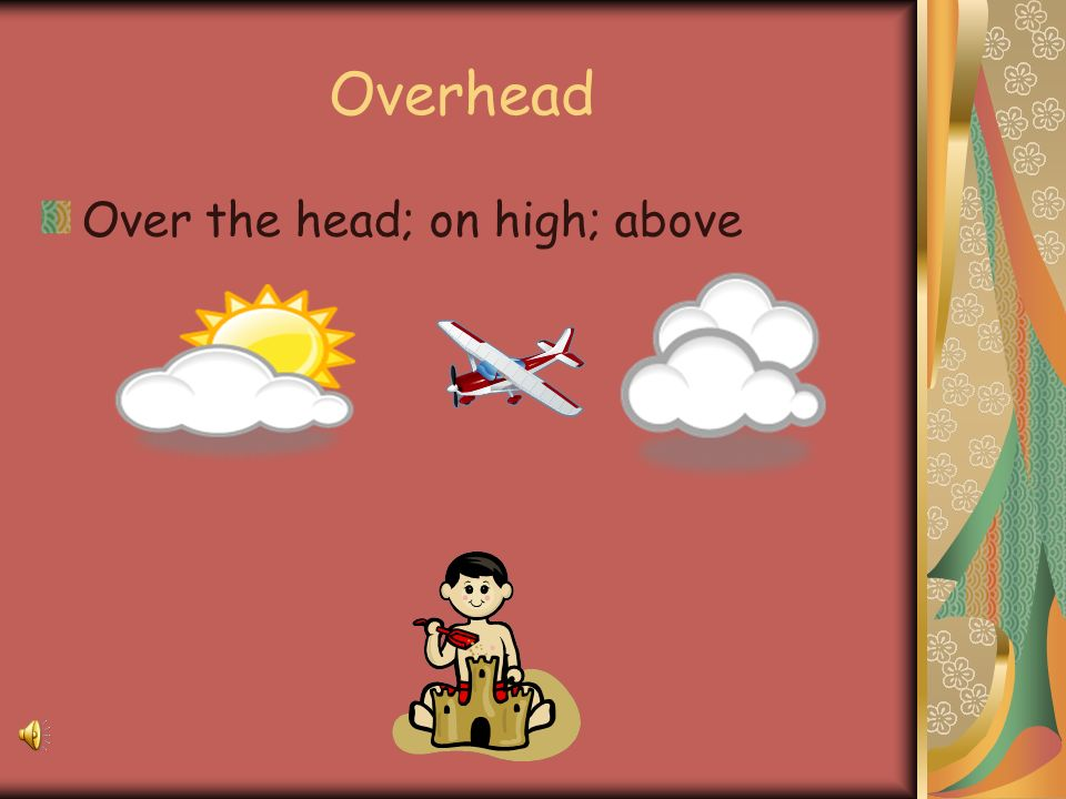 Overhead Over the head; on high; above