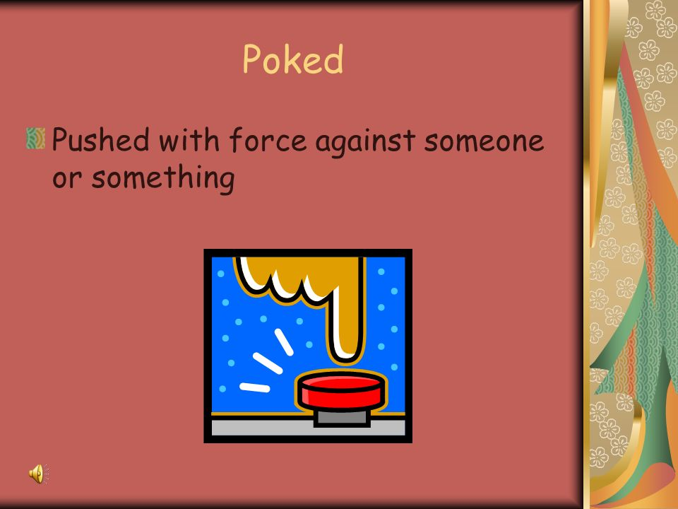 Poked Pushed with force against someone or something