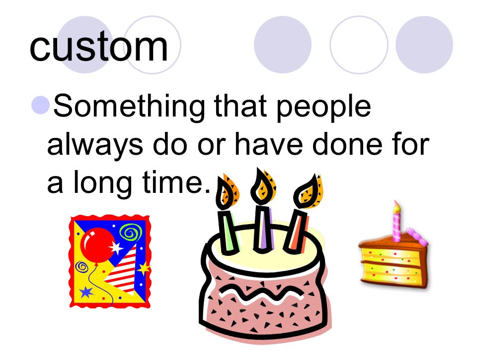custom Something that people always do or have done for a long time.