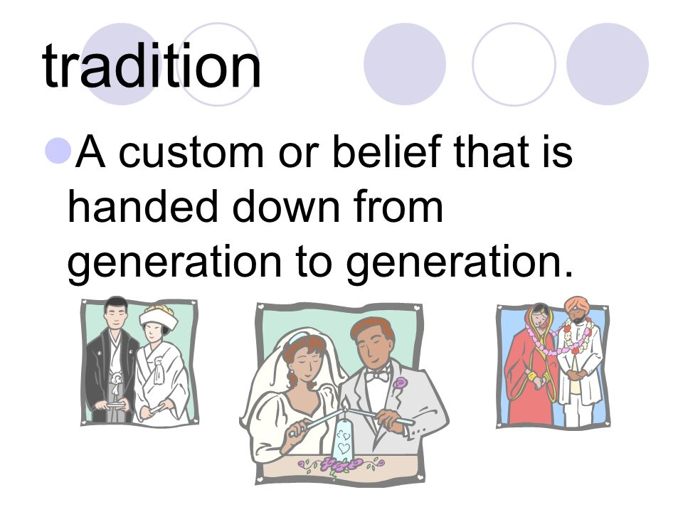 tradition A custom or belief that is handed down from generation to generation.