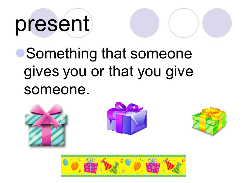 present Something that someone gives you or that you give someone.