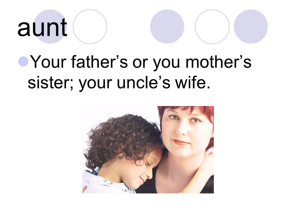 aunt Your father's or you mother's sister; your uncle's wife.