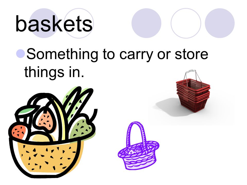 baskets Something to carry or store things in.
