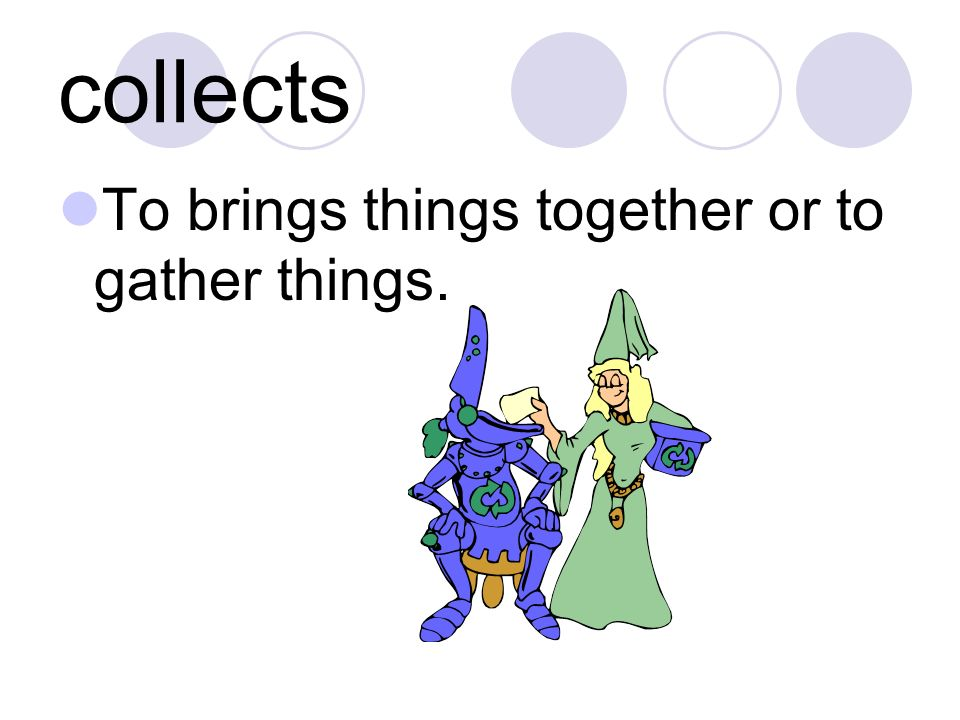 collects To brings things together or to gather things.