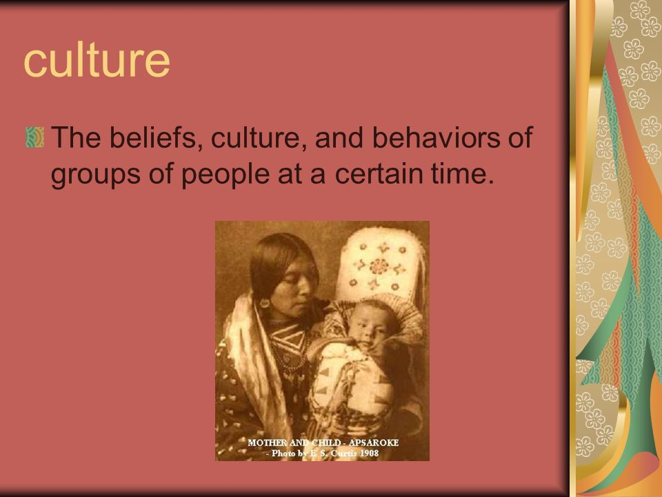culture The beliefs, culture, and behaviors of groups of people at a certain time.