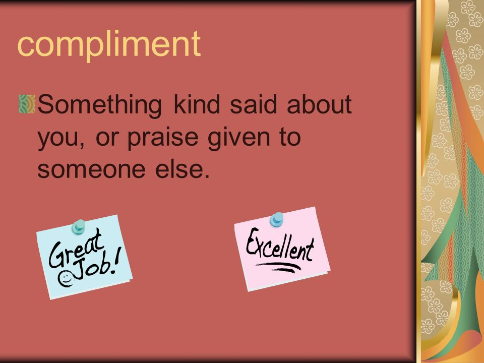 compliment Something kind said about you, or praise given to someone else.
