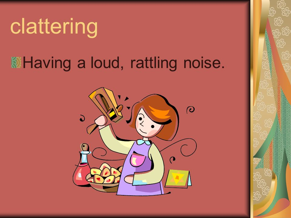 clattering Having a loud, rattling noise.