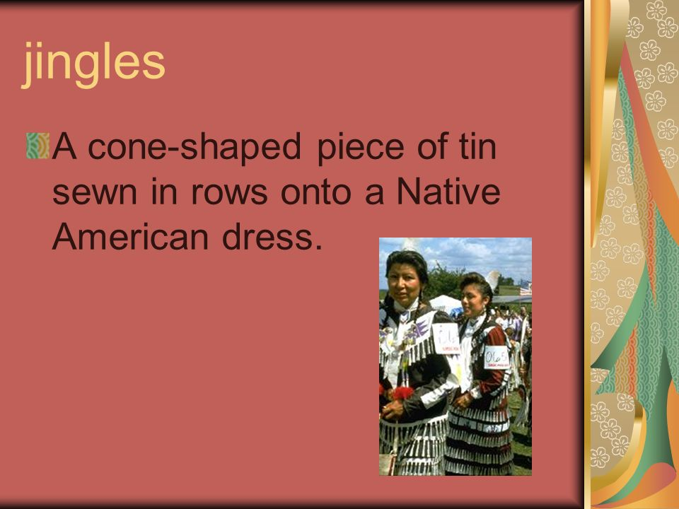 jingles A cone-shaped piece of tin sewn in rows onto a Native American dress.