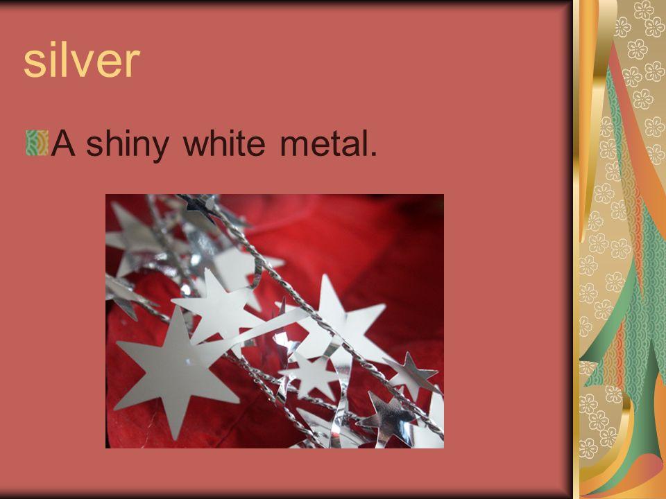 silver A shiny white metal.