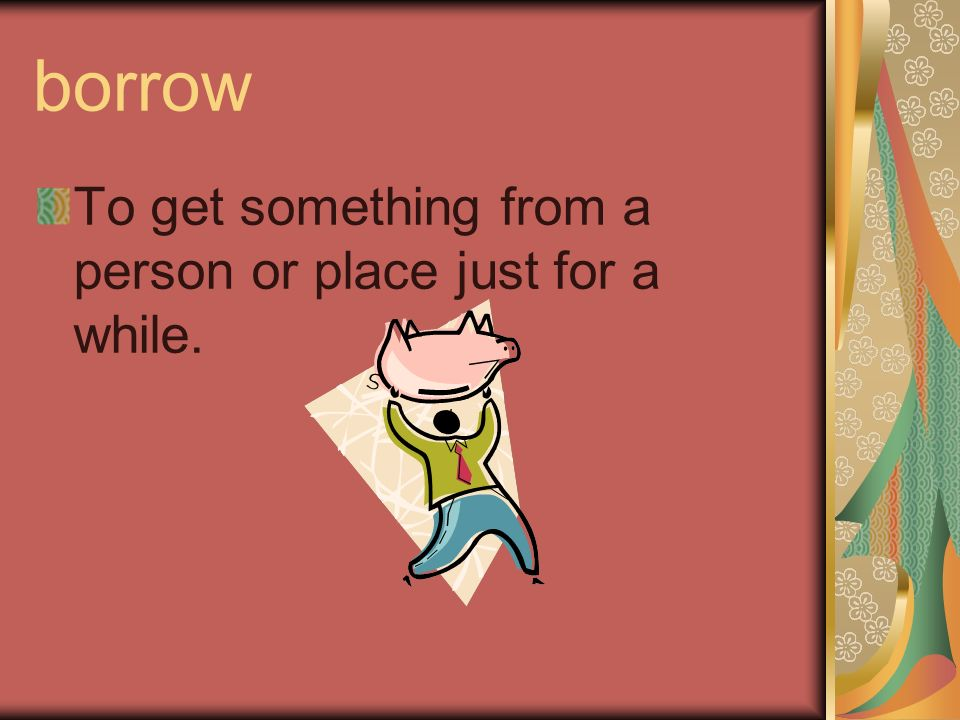 borrow To get something from a person or place just for a while.