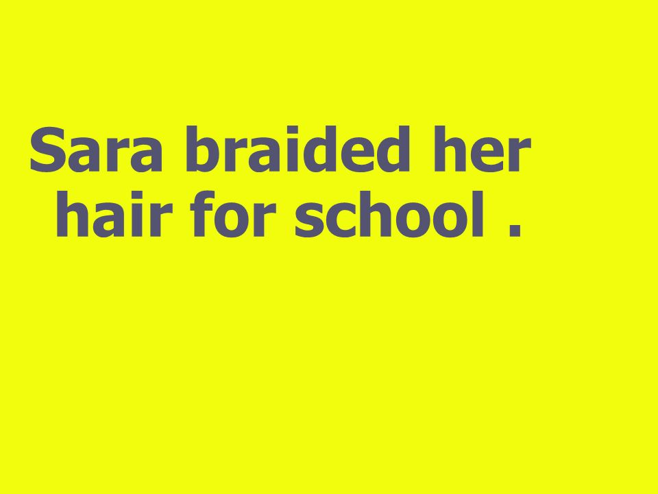 Sara braided her hair for school .