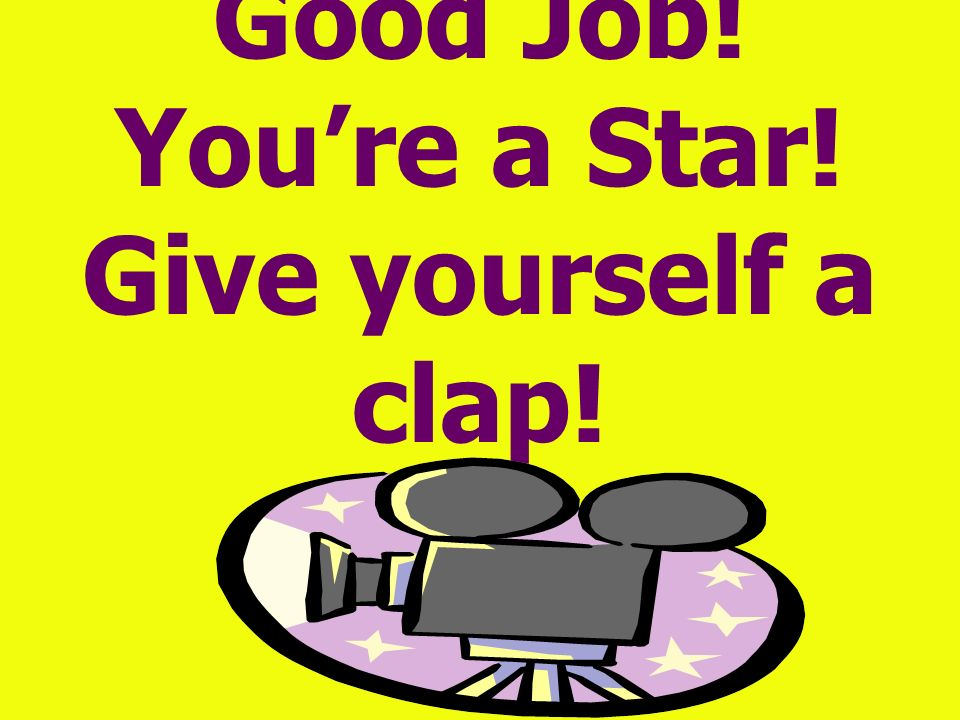Good Job! You're a Star! Give yourself a clap!