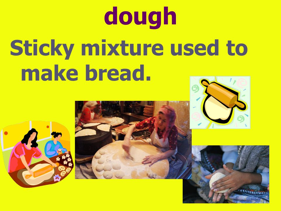 dough Sticky mixture used to make bread.
