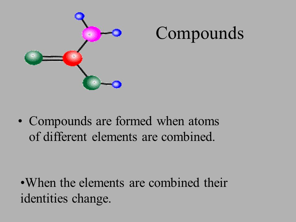 Compounds Compounds are formed when atoms of different elements are combined.