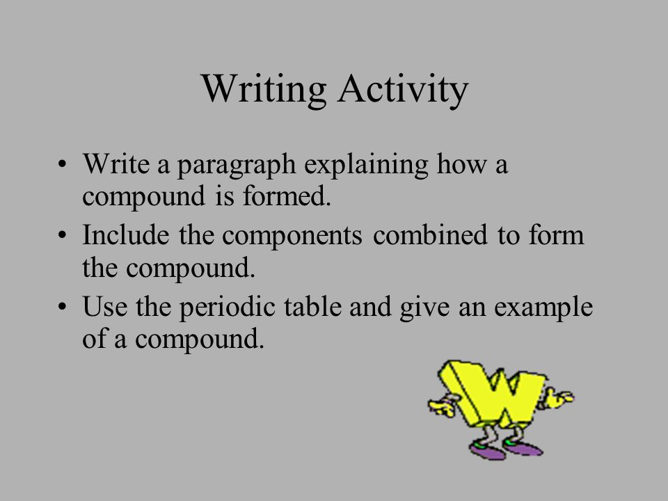 Writing Activity Write a paragraph explaining how a compound is formed. Include the components combined to form the compound.
