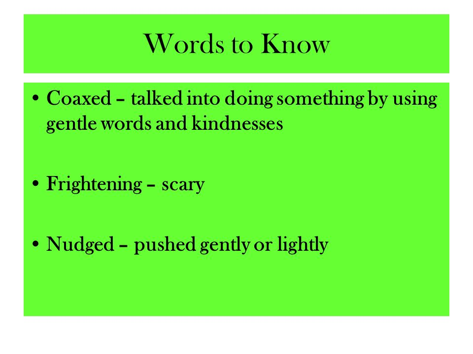 Words to Know Coaxed – talked into doing something by using gentle words and kindnesses. Frightening – scary.