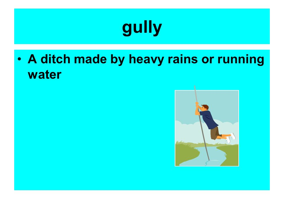 gully A ditch made by heavy rains or running water