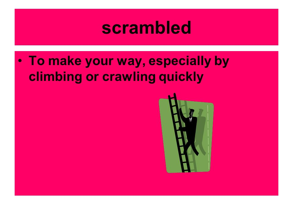 scrambled To make your way, especially by climbing or crawling quickly