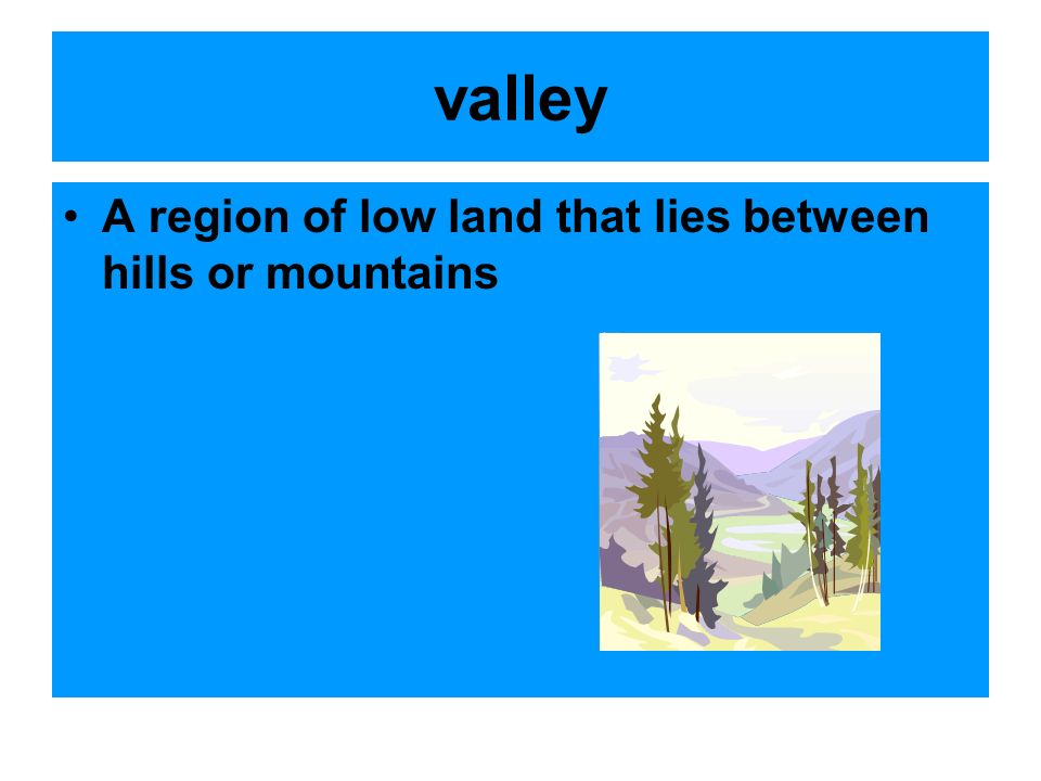 valley A region of low land that lies between hills or mountains