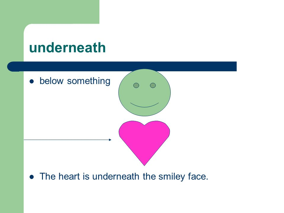 underneath below something The heart is underneath the smiley face.