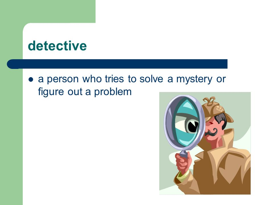 detective a person who tries to solve a mystery or figure out a problem