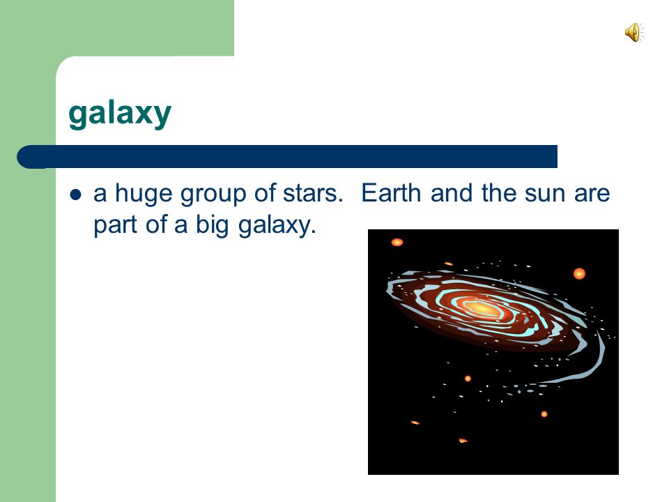 galaxy a huge group of stars. Earth and the sun are part of a big galaxy.