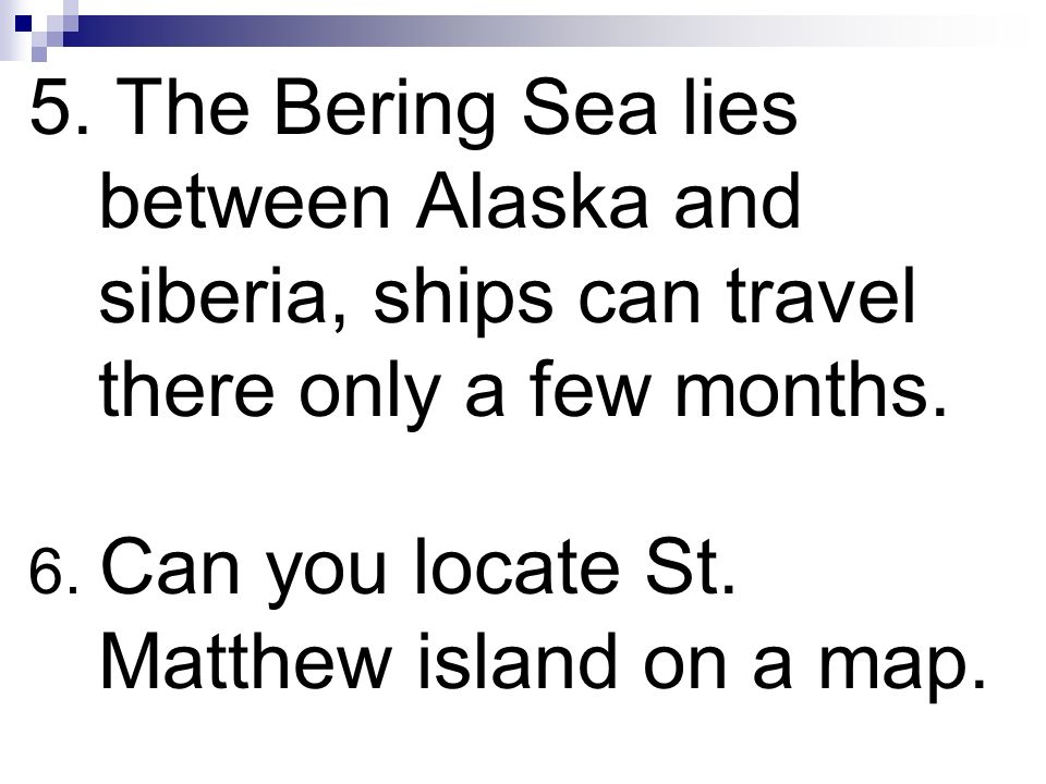 5. The Bering Sea lies between Alaska and siberia, ships can travel there only a few months.