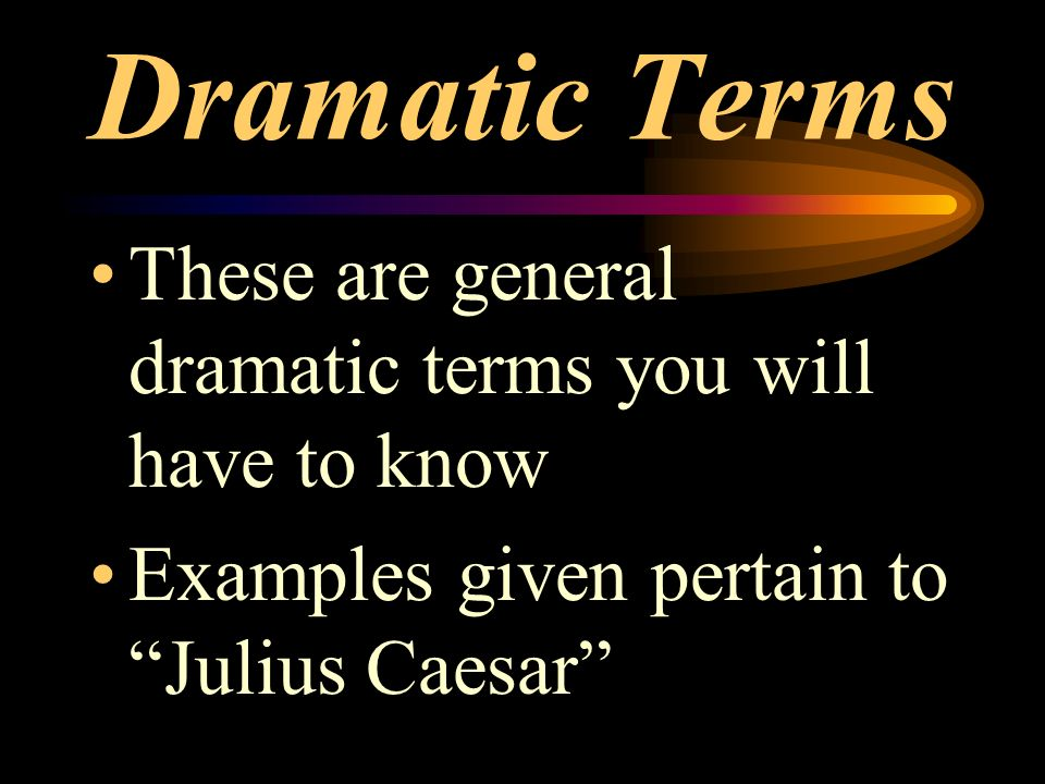 Dramatic Terms These are general dramatic terms you will have to know