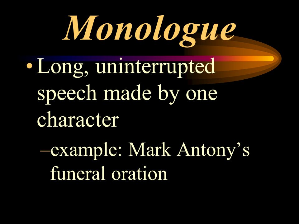 Monologue Long, uninterrupted speech made by one character