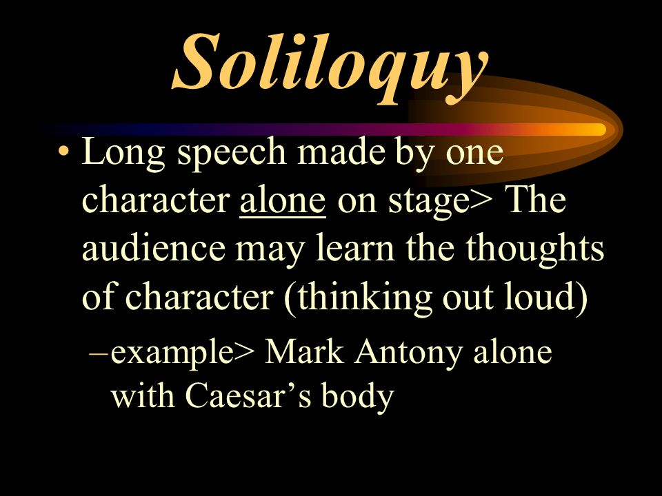 Soliloquy Long speech made by one character alone on stage> The audience may learn the thoughts of character (thinking out loud)