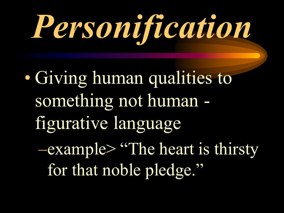 Personification Giving human qualities to something not human - figurative language.