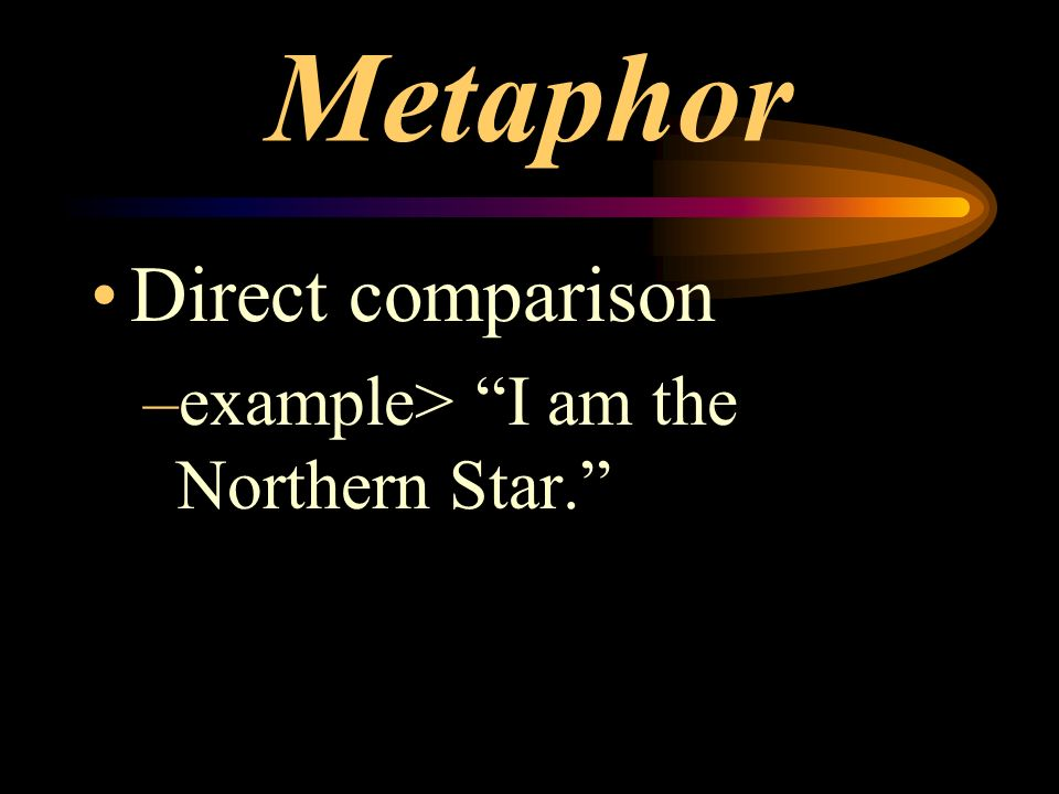 Metaphor Direct comparison example> I am the Northern Star.