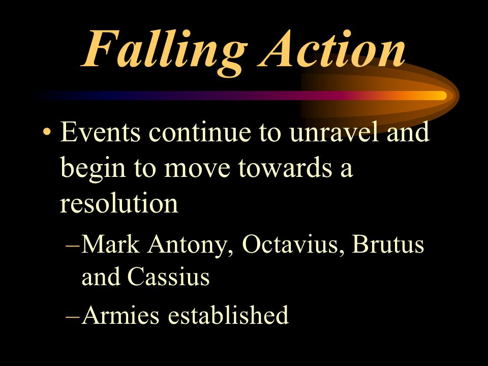Falling Action Events continue to unravel and begin to move towards a resolution. Mark Antony, Octavius, Brutus and Cassius.