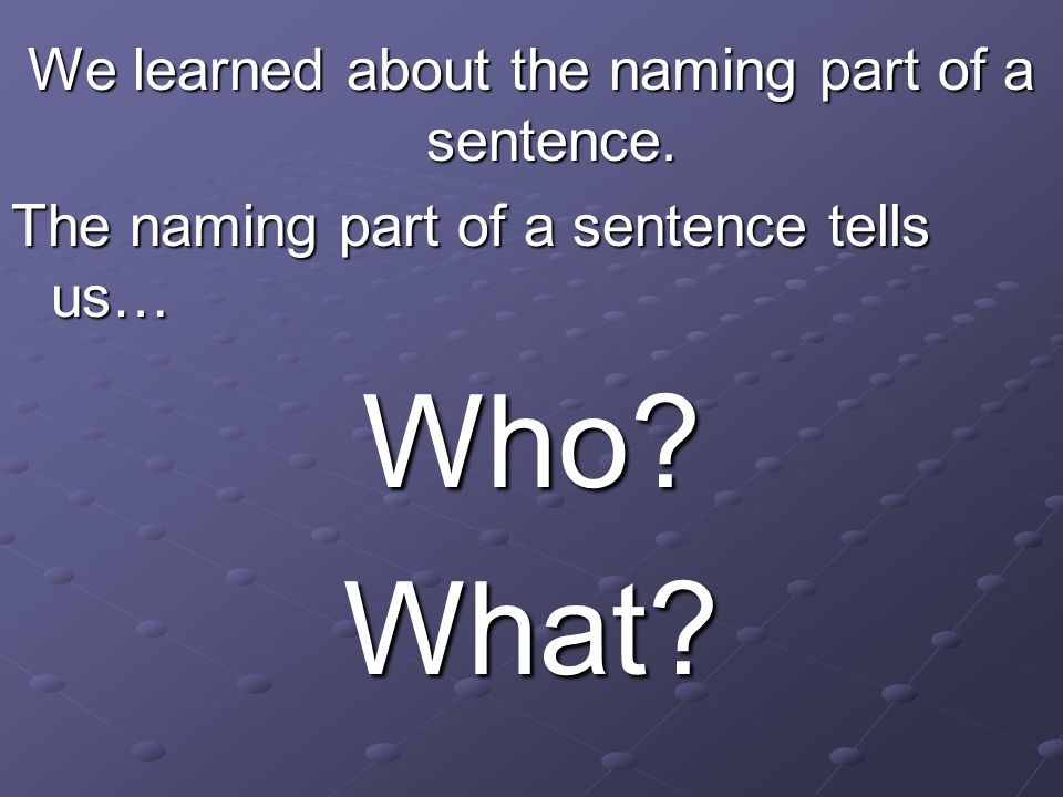 We learned about the naming part of a sentence.