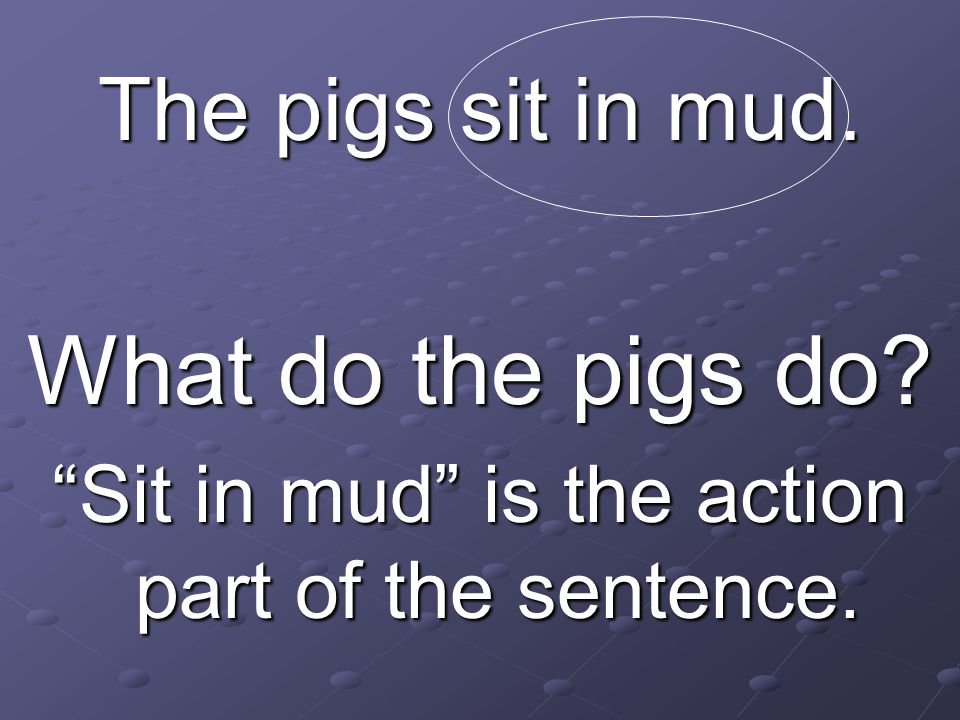 Sit in mud is the action part of the sentence.