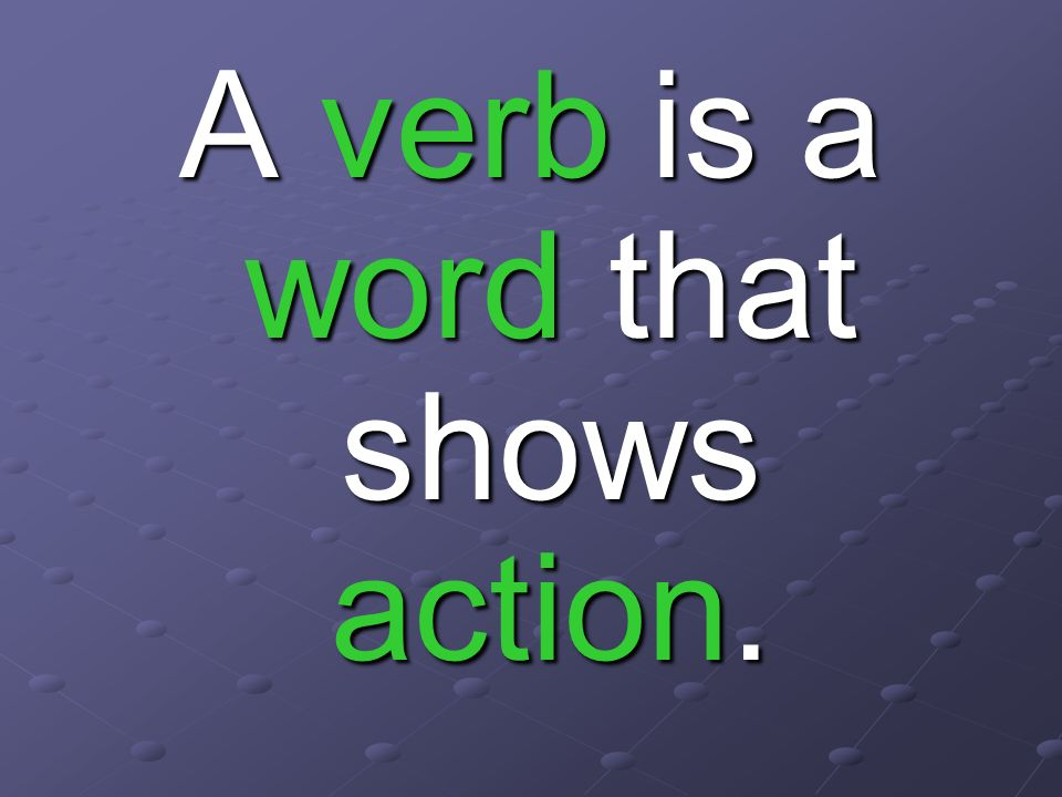 A verb is a word that shows action.