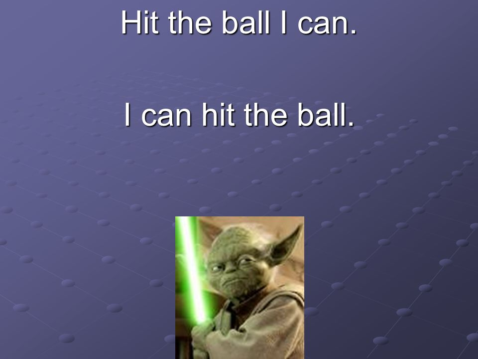 Hit the ball I can. I can hit the ball.